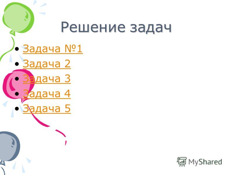 Решение задач Задача 1 Задача 2 Задача 3 Задача 4 Задача 5
