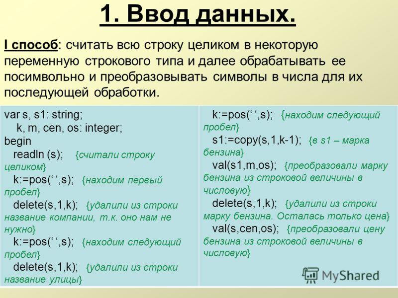 1. Ввод данных. I способ: считать всю строку целиком в некоторую переменную строкового типа и далее обрабатывать ее посимвольно и преобразовывать символы в числа для их последующей обработки. var s, s1: string; k, m, cen, os: integer; begin readln (s