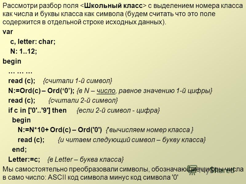 Рассмотри разбор поля с выделением номера класса как числа и буквы класса как символа (будем считать что это поле содержится в отдельной строке исходных данных). var c, letter: char; N: 1..12; begin … … … read (c); {считали 1-й символ} N:=Ord(c) – Or