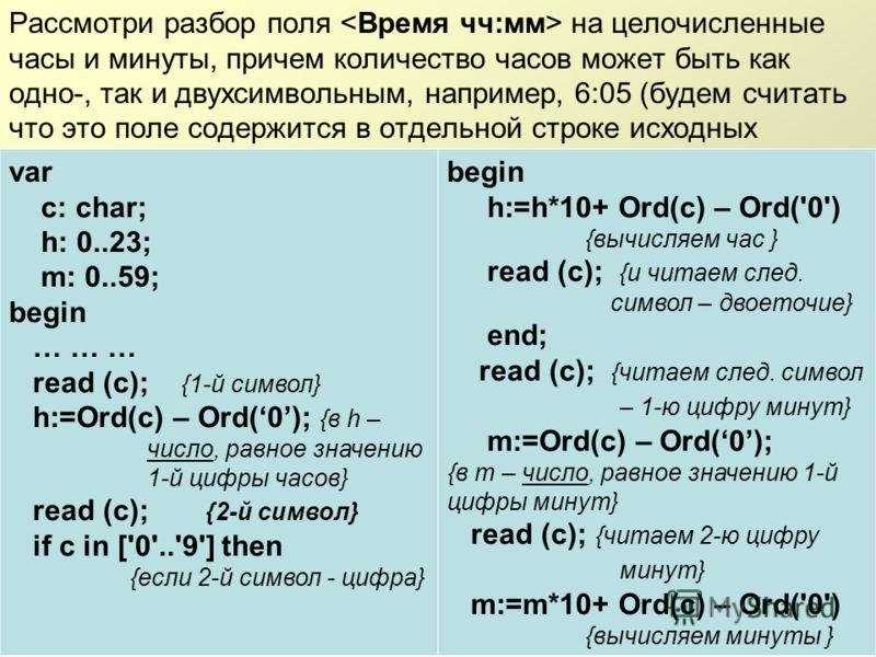 Рассмотри разбор поля на целочисленные часы и минуты, причем количество часов может быть как одно-, так и двухсимвольным, например, 6:05 (будем считать что это поле содержится в отдельной строке исходных данных) var c: char; h: 0..23; m: 0..59; begin