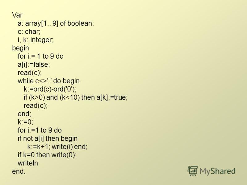 Var a: array[1.. 9] of boolean; c: char; i, k: integer; begin for i:= 1 to 9 do a[i]:=false; read(c); while c'.' do begin k:=ord(c)-ord('0'); if (k>0) and (k