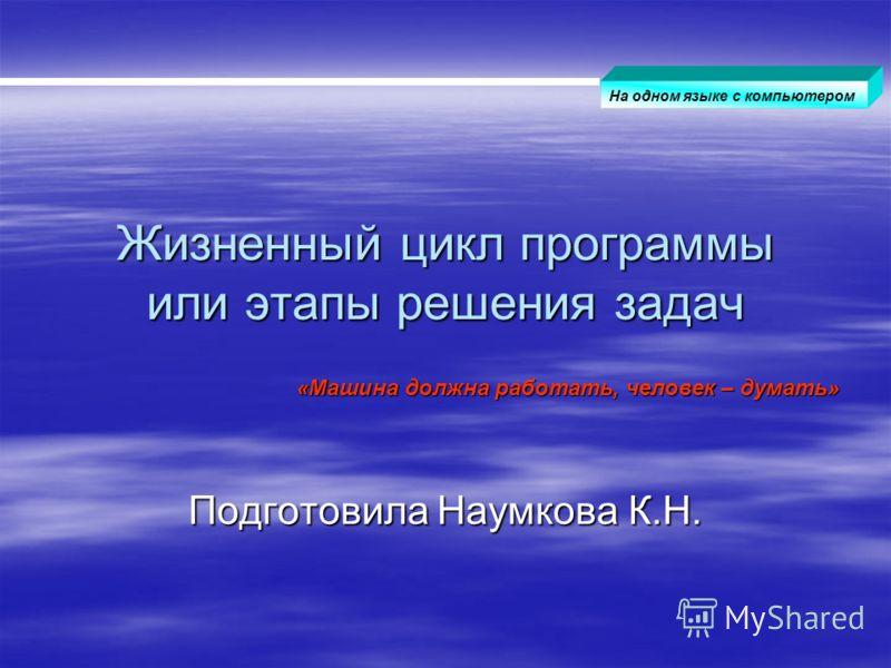 Жизненный цикл программы или этапы решения задач Подготовила Наумкова К.Н. « «« «Машина должна работать, человек – думать» На одном языке с компьютером
