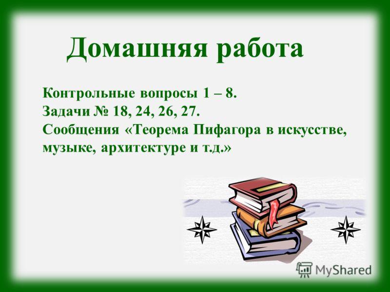 Домашняя работа Контрольные вопросы 1 – 8. Задачи 18, 24, 26, 27. Сообщения «Теорема Пифагора в искусстве, музыке, архитектуре и т.д.»