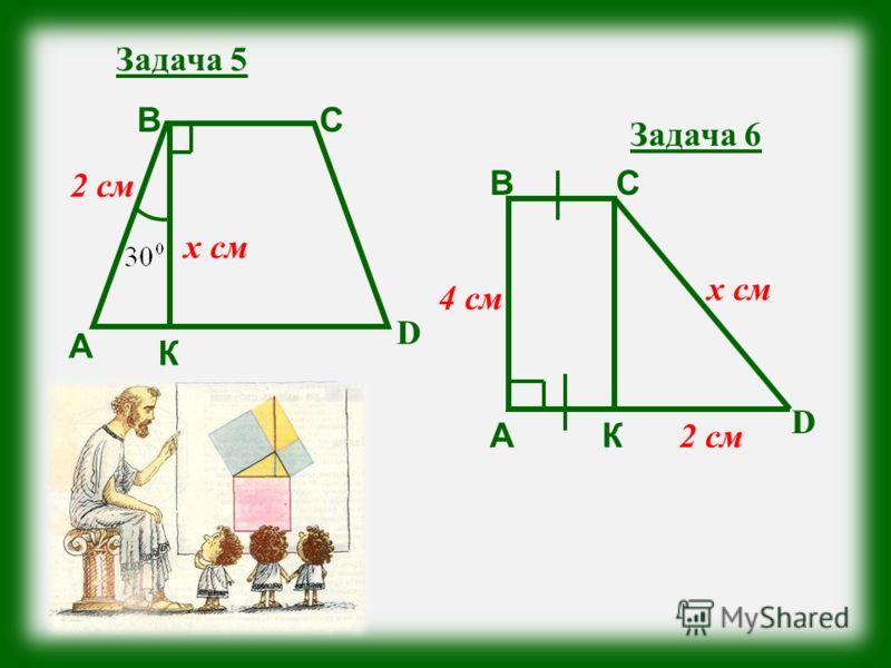 Задача 5 А ВС D К 2 см х см Задача 6 А ВС D К 4 см 2 см х см