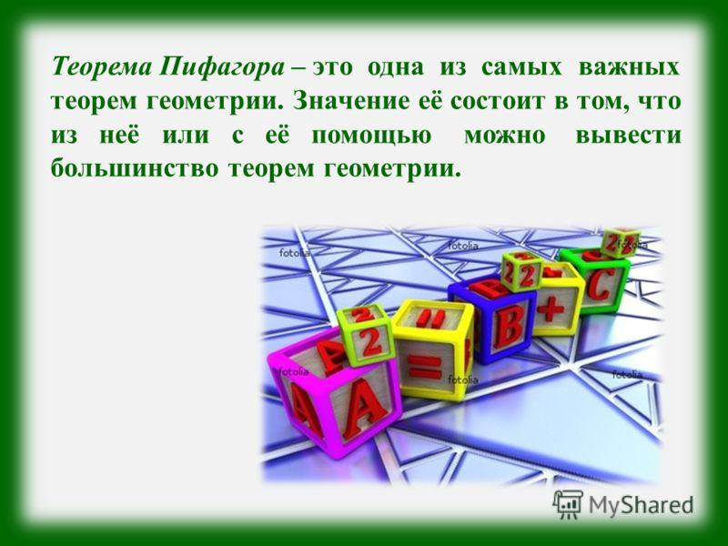 Теорема Пифагора – это одна из самых важных теорем геометрии. Значение её состоит в том, что из неё или с её помощью можно вывести большинство теорем геометрии.