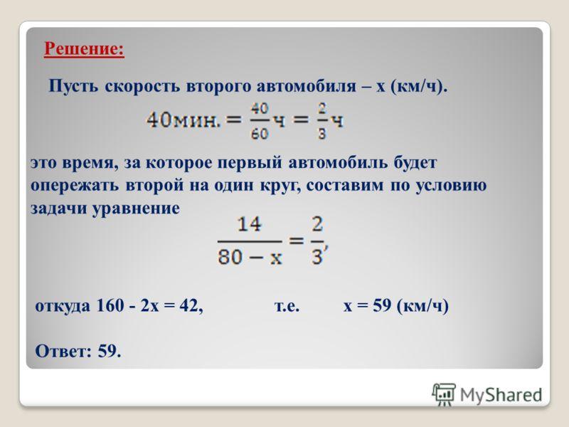 Решение: Пусть скорость второго автомобиля – х (км/ч). это время, за которое первый автомобиль будет опережать второй на один круг, составим по условию задачи уравнение откуда 160 - 2х = 42, т.е. х = 59 (км/ч) Ответ: 59.