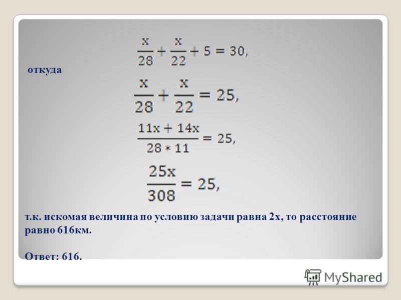 откуда т.к. искомая величина по условию задачи равна 2х, то расстояние равно 616км. Ответ: 616.