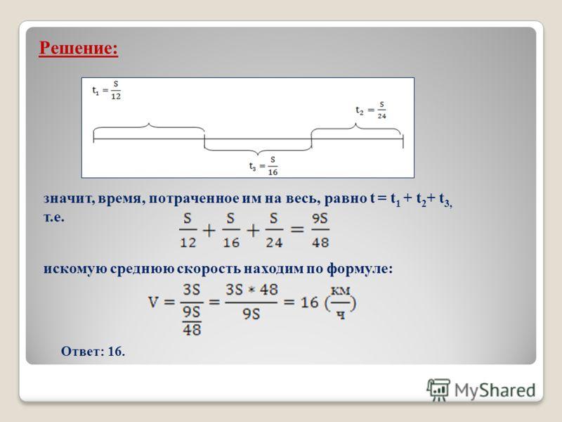 Решение: значит, время, потраченное им на весь, равно t = t 1 + t 2 + t 3, т.е. искомую среднюю скорость находим по формуле: Ответ: 16.
