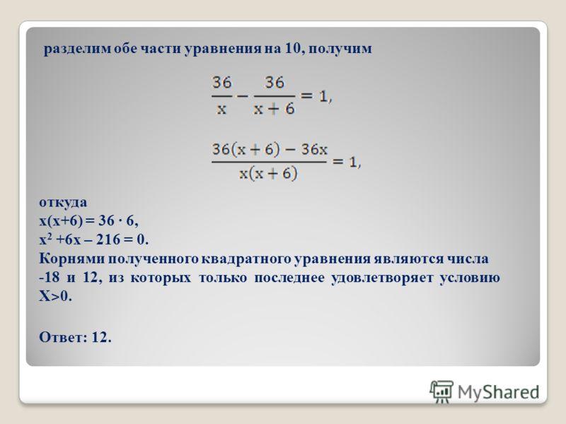 разделим обе части уравнения на 10, получим откуда х(х+6) = 36 · 6, х 2 +6х – 216 = 0. Корнями полученного квадратного уравнения являются числа -18 и 12, из которых только последнее удовлетворяет условию Х ˃ 0. Ответ: 12.