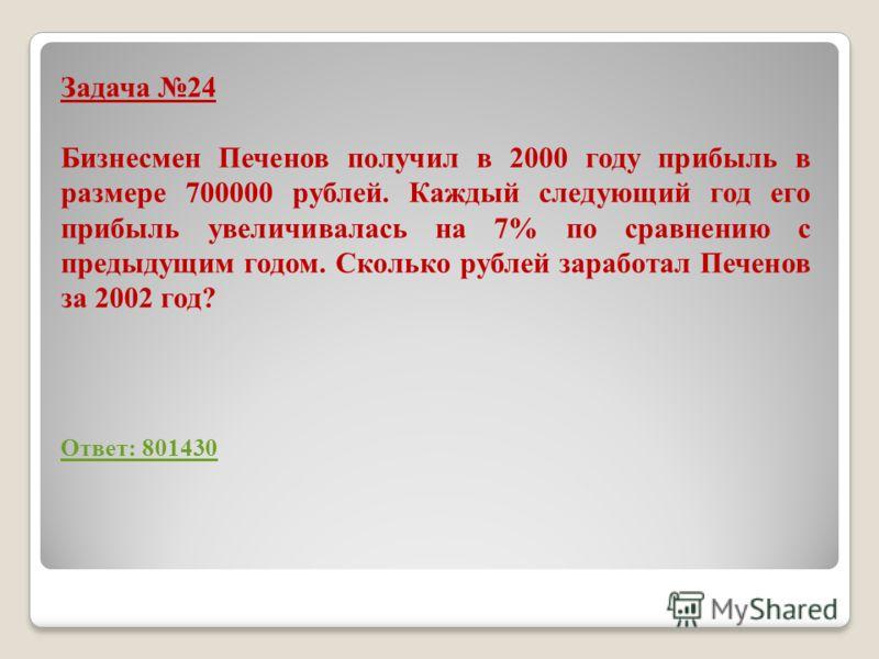 Задача 24 Бизнесмен Печенов получил в 2000 году прибыль в размере 700000 рублей. Каждый следующий год его прибыль увеличивалась на 7% по сравнению с предыдущим годом. Сколько рублей заработал Печенов за 2002 год? Ответ: 801430