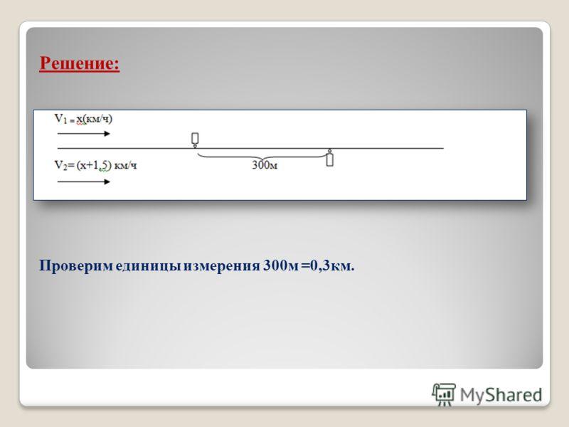 Решение: Проверим единицы измерения 300м =0,3км.