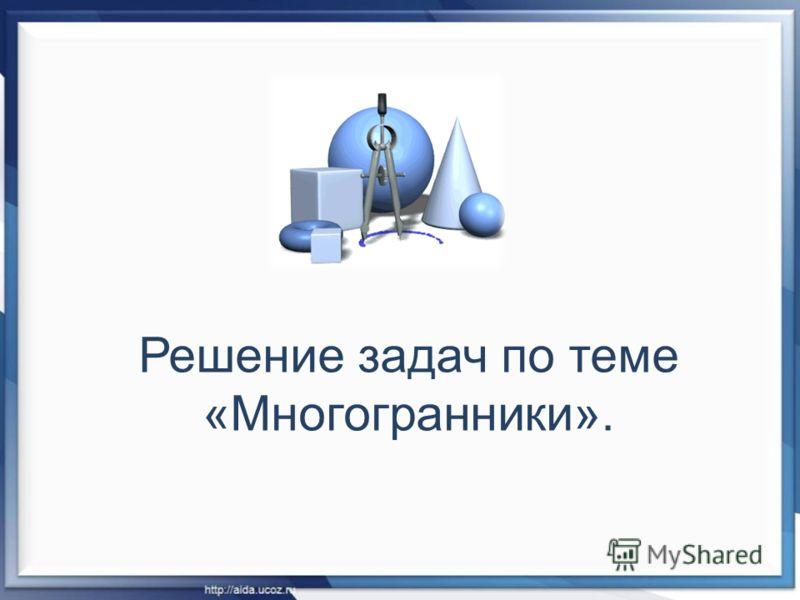 Решение задач по теме «Многогранники».