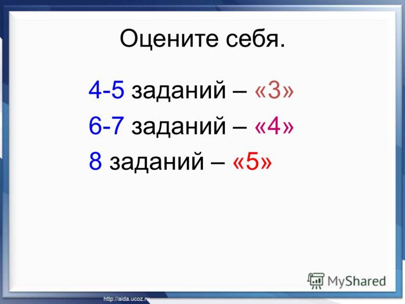 Оцените себя. 4-5 заданий – «3» 6-7 заданий – «4» 8 заданий – «5»
