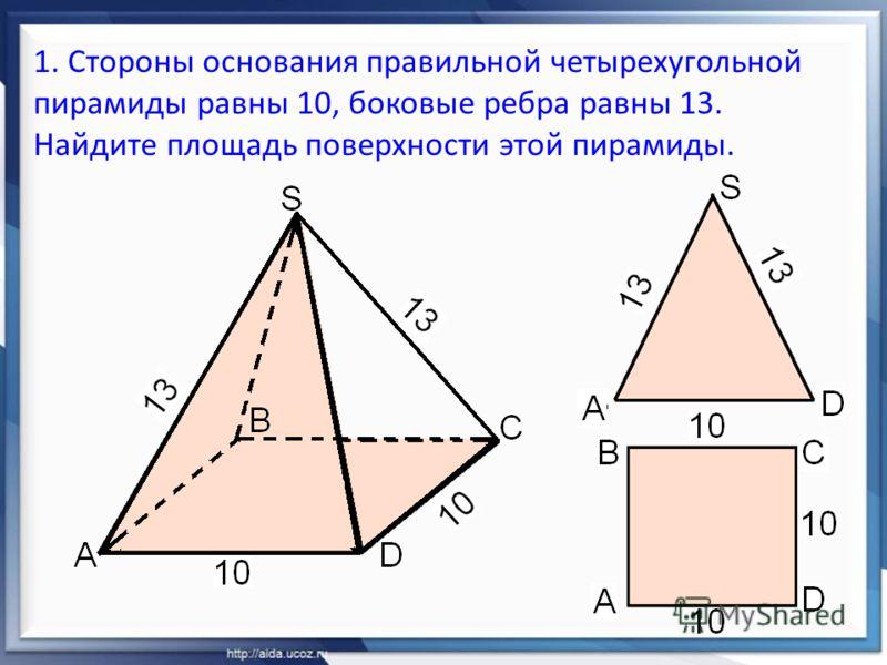 1. Стороны основания правильной четырехугольной пирамиды равны 10, боковые ребра равны 13. Найдите площадь поверхности этой пирамиды.