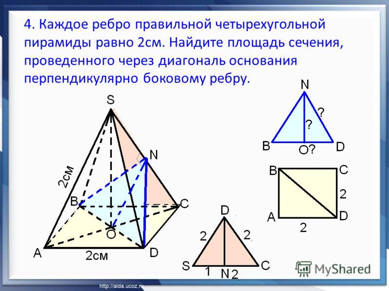 4. Каждое ребро правильной четырехугольной пирамиды равно 2см. Найдите площадь сечения, проведенного через диагональ основания перпендикулярно боковому ребру.