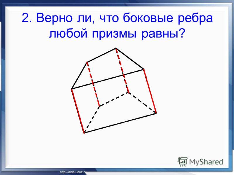 2. Верно ли, что боковые ребра любой призмы равны?