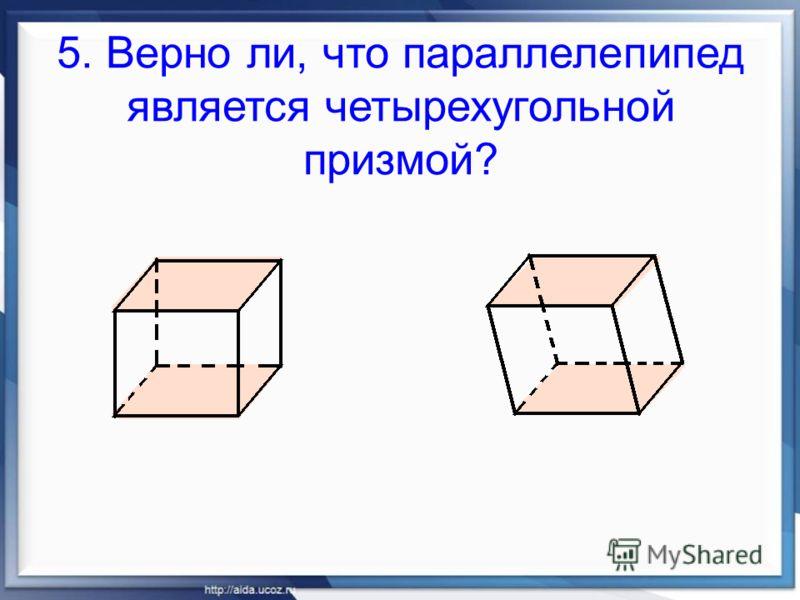 5. Верно ли, что параллелепипед является четырехугольной призмой?