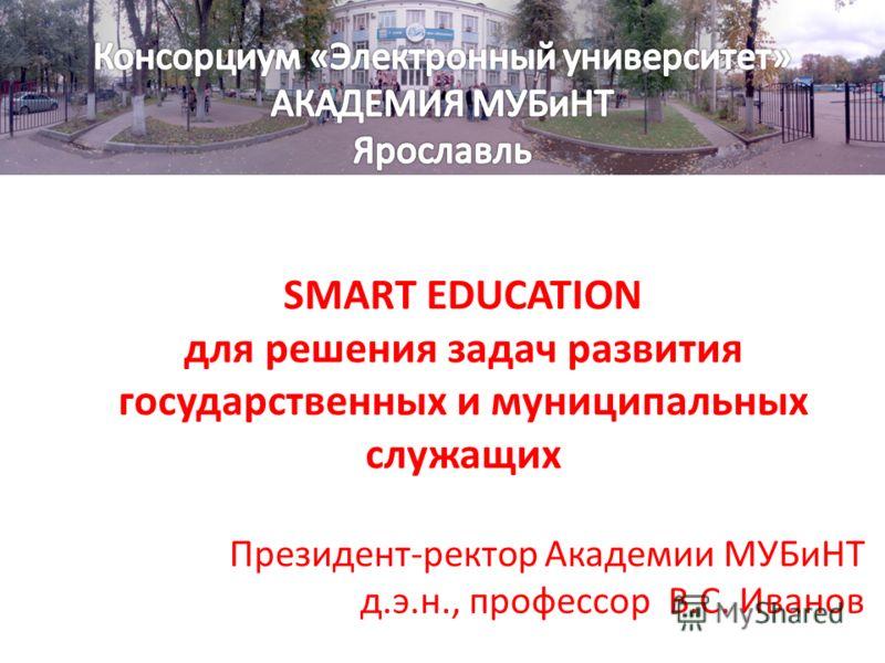 SMART EDUCATION для решения задач развития государственных и муниципальных служащих Президент-ректор Академии МУБиНТ д.э.н., профессор В.С. Иванов