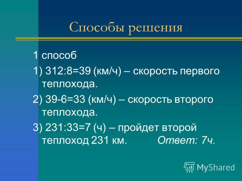 Способы решения 1 способ 1) 312:8=39 (км/ч) – скорость первого теплохода. 2) 39-6=33 (км/ч) – скорость второго теплохода. 3) 231:33=7 (ч) – пройдет второй теплоход 231 км. Ответ: 7ч.