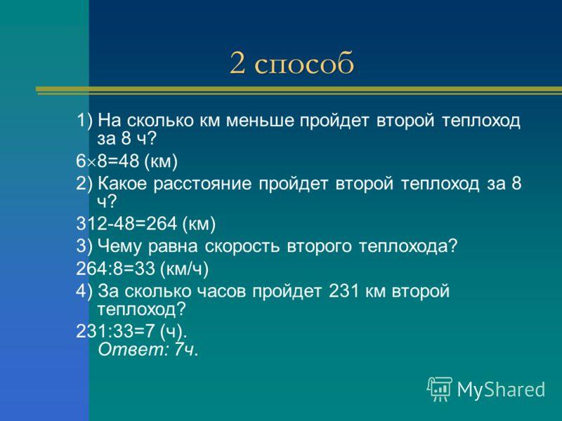2 способ 1) На сколько км меньше пройдет второй теплоход за 8 ч? 6 8=48 (км) 2) Какое расстояние пройдет второй теплоход за 8 ч? 312-48=264 (км) 3) Чему равна скорость второго теплохода? 264:8=33 (км/ч) 4) За сколько часов пройдет 231 км второй тепло