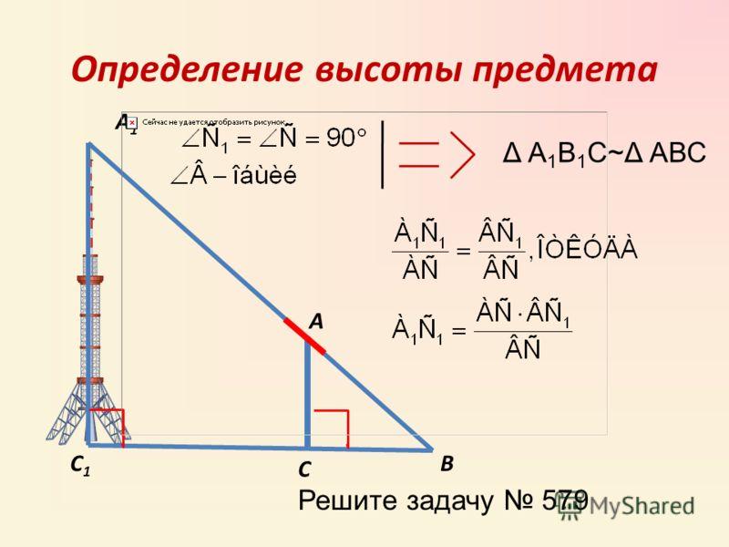 Определение высоты предмета А А1А1 С С1С1 В Δ А 1 В 1 С~Δ АВС Решите задачу 579