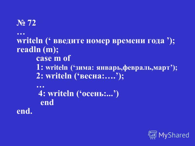 Проверим домашнее задание 71 … writeln ( введите номер месяца ); readln (m); case m of 1: writeln (февраль); 2: writeln (март); … 12: writeln (январь) end end.