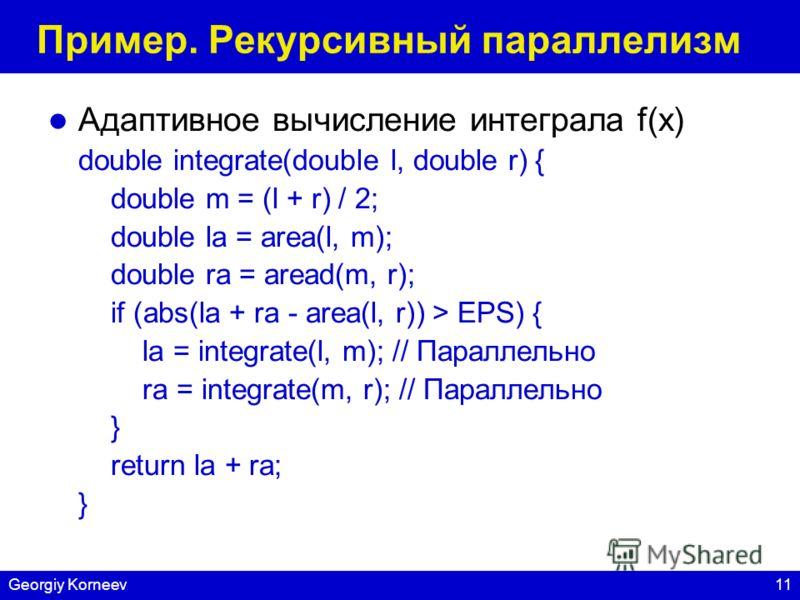 11Georgiy Korneev Пример. Рекурсивный параллелизм Адаптивное вычисление интеграла f(x) double integrate(double l, double r) { double m = (l + r) / 2; double la = area(l, m); double ra = aread(m, r); if (abs(la + ra - area(l, r)) > EPS) { la = integra