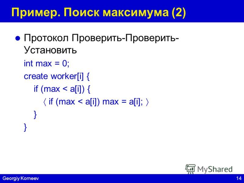 14Georgiy Korneev Пример. Поиск максимума (2) Протокол Проверить-Проверить- Установить int max = 0; create worker[i] { if (max < a[i]) { if (max < a[i]) max = a[i]; }