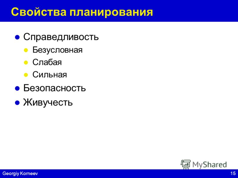 15Georgiy Korneev Свойства планирования Справедливость Безусловная Слабая Сильная Безопасность Живучесть
