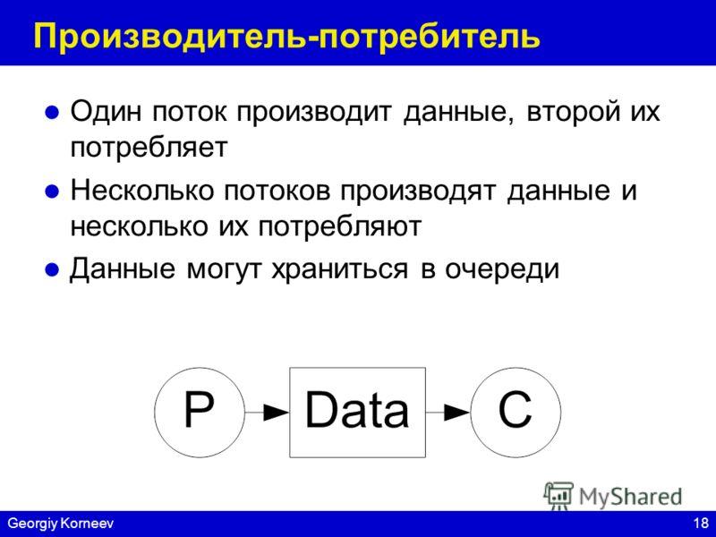 18Georgiy Korneev Производитель-потребитель Один поток производит данные, второй их потребляет Несколько потоков производят данные и несколько их потребляют Данные могут храниться в очереди