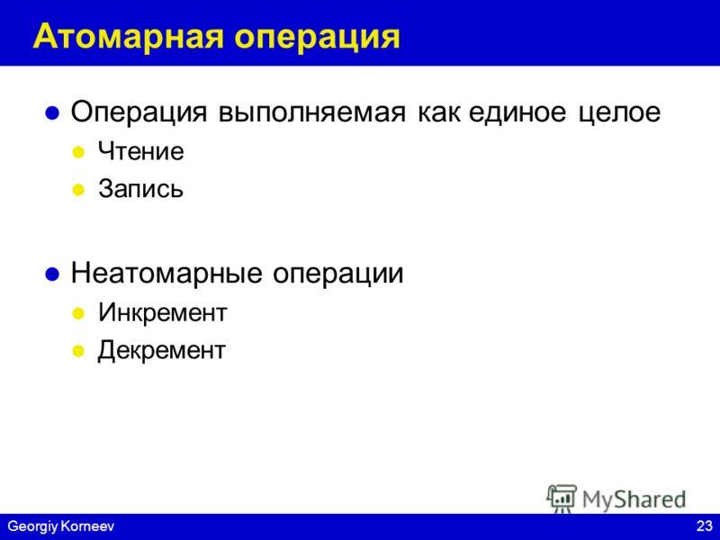 23Georgiy Korneev Атомарная операция Операция выполняемая как единое целое Чтение Запись Неатомарные операции Инкремент Декремент