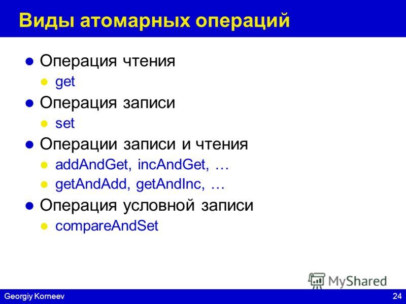 24Georgiy Korneev Виды атомарных операций Операция чтения get Операция записи set Операции записи и чтения addAndGet, incAndGet, … getAndAdd, getAndInc, … Операция условной записи compareAndSet