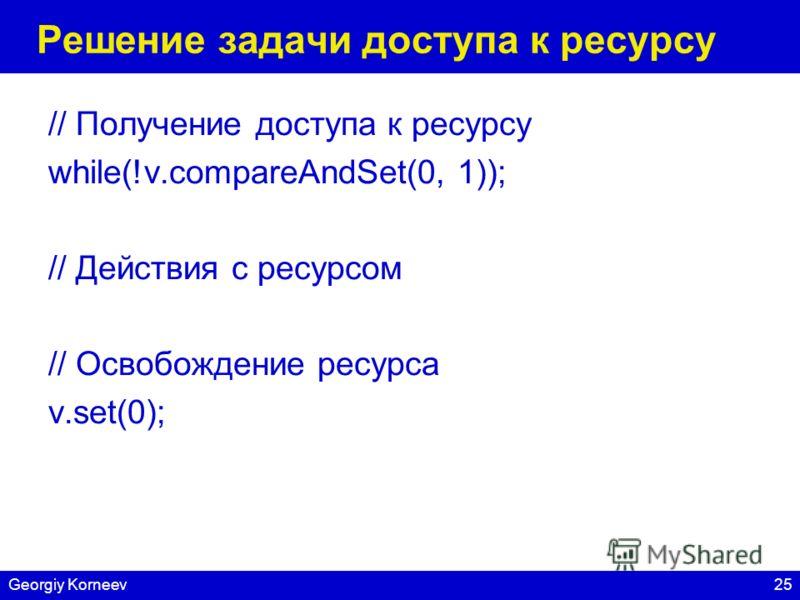 25Georgiy Korneev Решение задачи доступа к ресурсу // Получение доступа к ресурсу while(!v.compareAndSet(0, 1)); // Действия с ресурсом // Освобождение ресурса v.set(0);