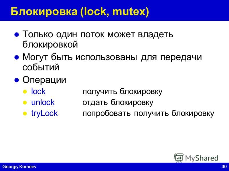 30Georgiy Korneev Блокировка (lock, mutex) Только один поток может владеть блокировкой Могут быть использованы для передачи событий Операции lockполучить блокировку unlockотдать блокировку tryLockпопробовать получить блокировку