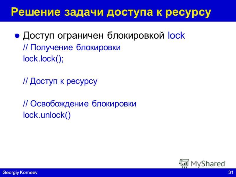 31Georgiy Korneev Решение задачи доступа к ресурсу Доступ ограничен блокировкой lock // Получение блокировки lock.lock(); // Доступ к ресурсу // Освобождение блокировки lock.unlock()