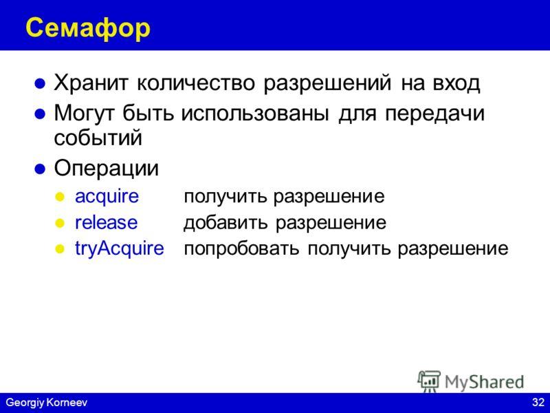 32Georgiy Korneev Семафор Хранит количество разрешений на вход Могут быть использованы для передачи событий Операции acquireполучить разрешение releaseдобавить разрешение tryAcquire попробовать получить разрешение