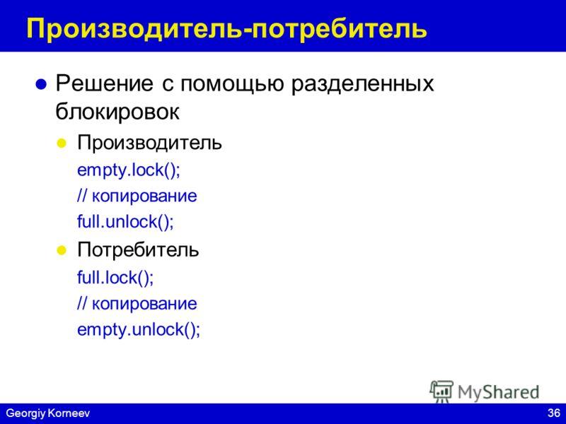 36Georgiy Korneev Производитель-потребитель Решение с помощью разделенных блокировок Производитель empty.lock(); // копирование full.unlock(); Потребитель full.lock(); // копирование empty.unlock();