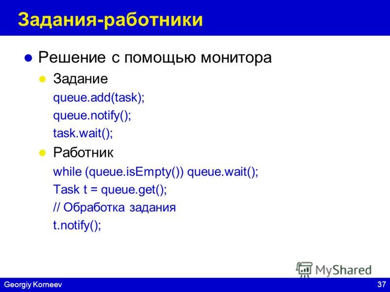 37Georgiy Korneev Задания-работники Решение с помощью монитора Задание queue.add(task); queue.notify(); task.wait(); Работник while (queue.isEmpty()) queue.wait(); Task t = queue.get(); // Обработка задания t.notify();