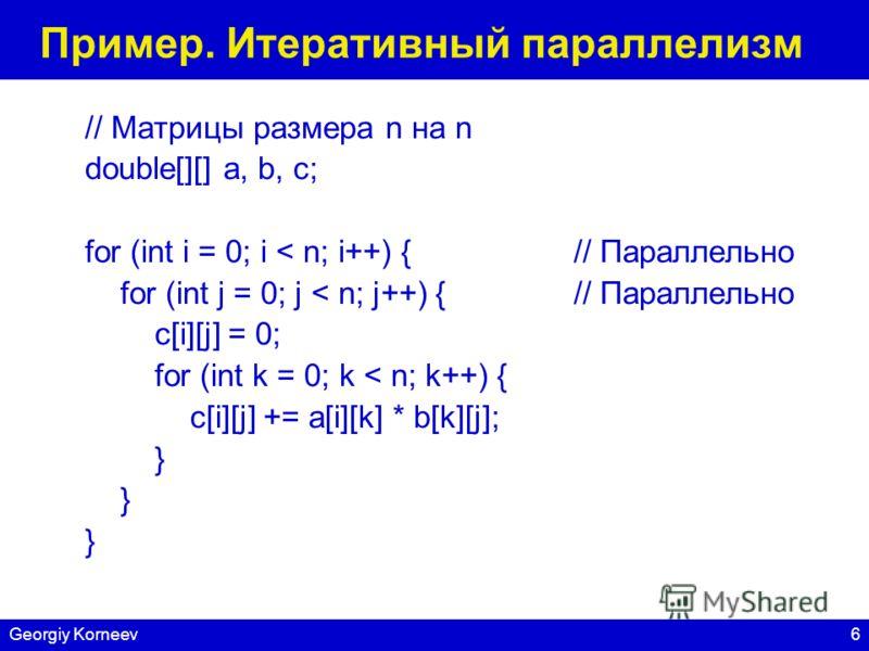 6Georgiy Korneev Пример. Итеративный параллелизм // Матрицы размера n на n double[][] a, b, c; for (int i = 0; i < n; i++) { // Параллельно for (int j = 0; j < n; j++) {// Параллельно c[i][j] = 0; for (int k = 0; k < n; k++) { c[i][j] += a[i][k] * b[