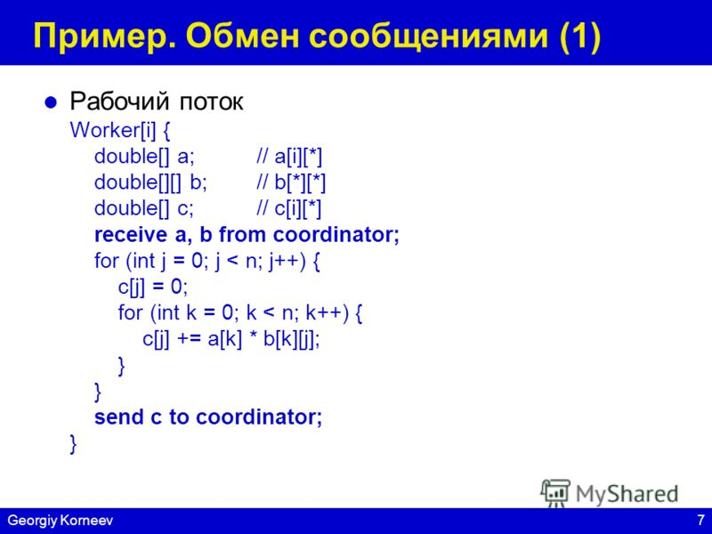 7Georgiy Korneev Пример. Обмен сообщениями (1) Рабочий поток Worker[i] { double[] a;// a[i][*] double[][] b;// b[*][*] double[] c;// c[i][*] receive a, b from coordinator; for (int j = 0; j < n; j++) { c[j] = 0; for (int k = 0; k < n; k++) { c[j] +=
