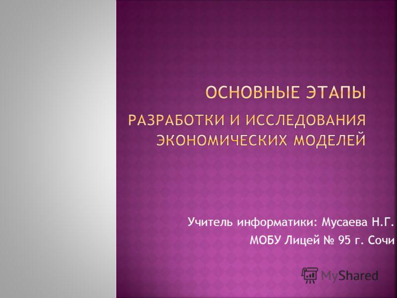 Учитель информатики: Мусаева Н.Г. МОБУ Лицей 95 г. Сочи