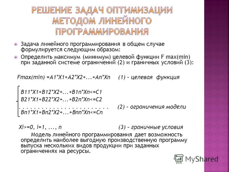 Задача линейного программирования в общем случае формулируется следующим образом: Определить максимум (минимум) целевой функции F max(min) при заданной системе ограничений (2) и граничных условий (3): Fmax(min) =A1*X1+A2*X2+...+An*Xn (1) – целевая фу