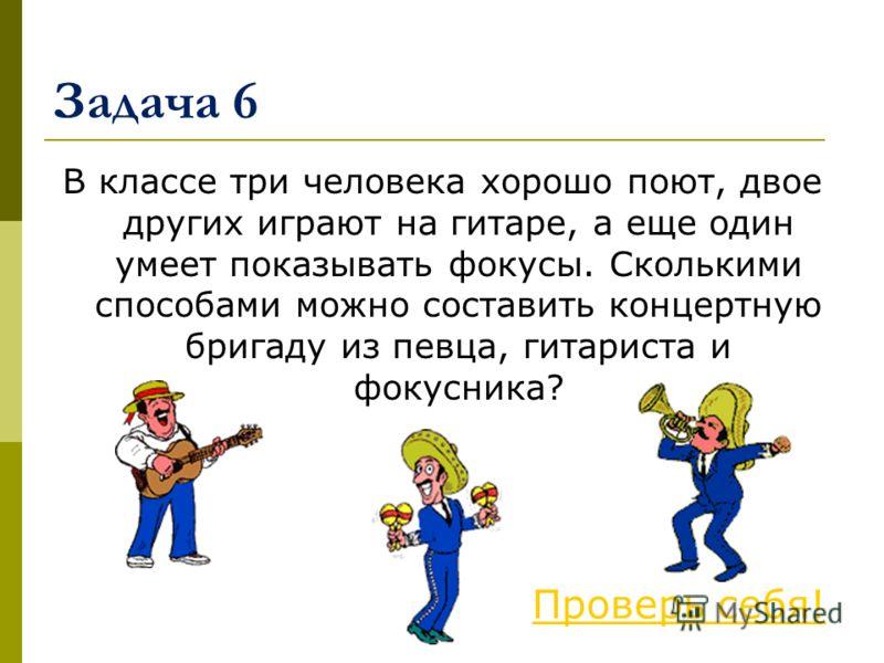 Задача 6 В классе три человека хорошо поют, двое других играют на гитаре, а еще один умеет показывать фокусы. Сколькими способами можно составить концертную бригаду из певца, гитариста и фокусника? Проверь себя!