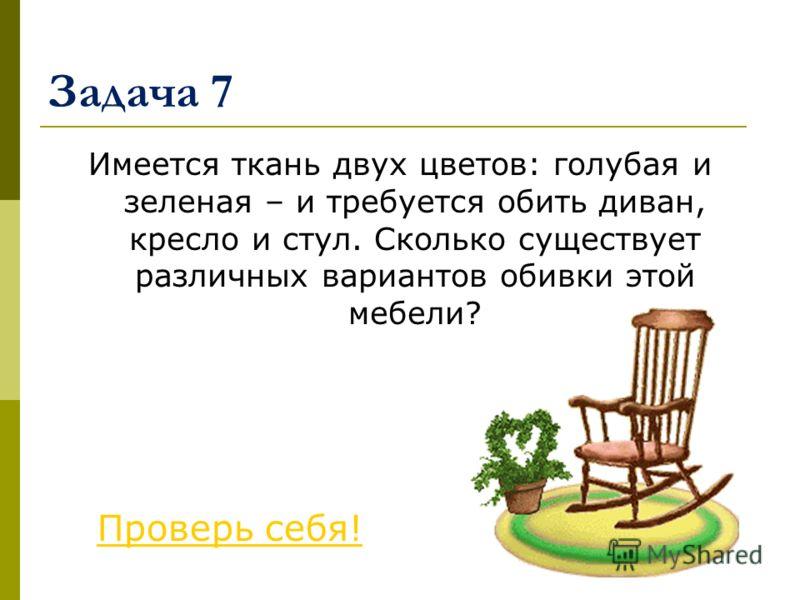 Задача 7 Имеется ткань двух цветов: голубая и зеленая – и требуется обить диван, кресло и стул. Сколько существует различных вариантов обивки этой мебели? Проверь себя!