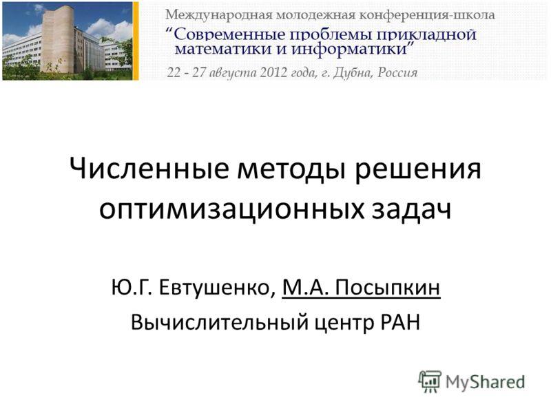 Численные методы решения оптимизационных задач Ю.Г. Евтушенко, М.А. Посыпкин Вычислительный центр РАН