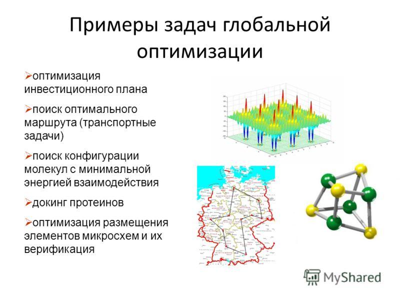Примеры задач глобальной оптимизации оптимизация инвестиционного плана поиск оптимального маршрута (транспортные задачи) поиск конфигурации молекул с минимальной энергией взаимодействия докинг протеинов оптимизация размещения элементов микросхем и их