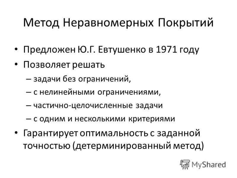 Метод Неравномерных Покрытий Предложен Ю.Г. Евтушенко в 1971 году Позволяет решать – задачи без ограничений, – с нелинейными ограничениями, – частично-целочисленные задачи – с одним и несколькими критериями Гарантирует оптимальность с заданной точнос