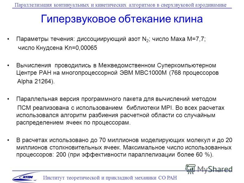 Институт теоретической и прикладной механики СО РАН Параллелизация континуальных и кинетических алгоритмов в сверхзвуковой аэродинамике Гиперзвуковое обтекание клина Параметры течения: диссоциирующий азот N 2 ; число Маха M=7,7; число Кнудсена Kn=0,0