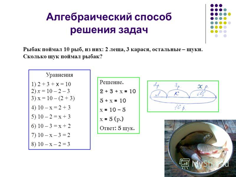 Алгебраический способ решения задач Рыбак поймал 10 рыб, из них: 2 леща, 3 карася, остальные – щуки. Сколько щук поймал рыбак? Уравнения 1) 2 + 3 + х = 10 2) х = 10 – 2 – 3 3) х = 10 – (2 + 3) 4) 10 – х = 2 + 3 5) 10 – 2 = х + 3 6) 10 – 3 = х + 2 7)