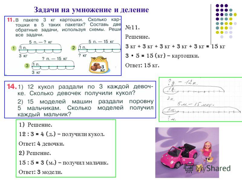 Задачи на умножение и деление 1) Решение. 12 : 3 = 4 ( д.) – получили кукол. Ответ : 4 девочки. 2) Решение. 15 : 5 = 3 ( м.) – получил мальчик. Ответ : 3 модели. 11. Решение. 3 кг + 3 кг + 3 кг + 3 кг + 3 кг = 15 кг 3 5 = 15 ( кг ) – картошки. Ответ